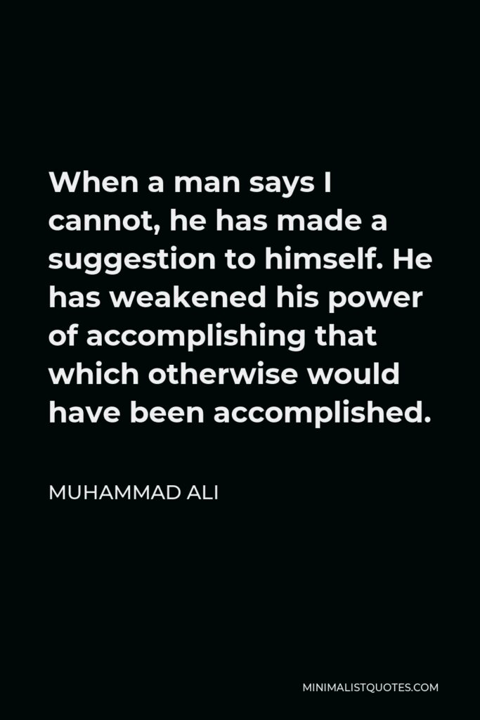 Muhammad Ali Quote - When a man says I cannot, he has made a suggestion to himself. He has weakened his power of accomplishing that which otherwise would have been accomplished.
