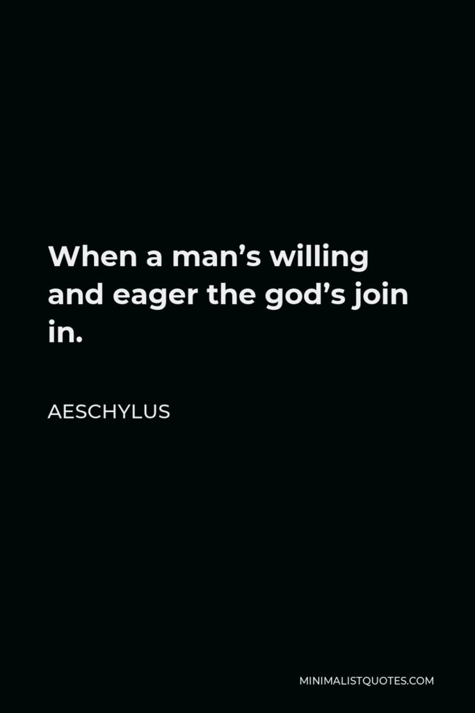 Aeschylus Quote - When a man's willing and eager the god's join in.
