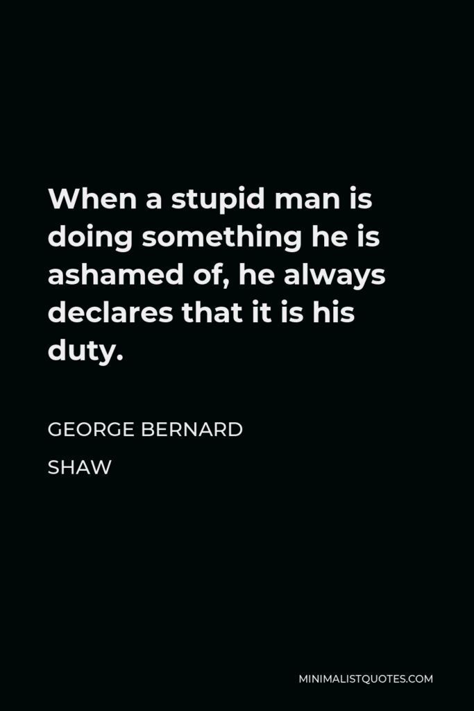 George Bernard Shaw Quote - When a stupid man is doing something he is ashamed of, he always declares that it is his duty.