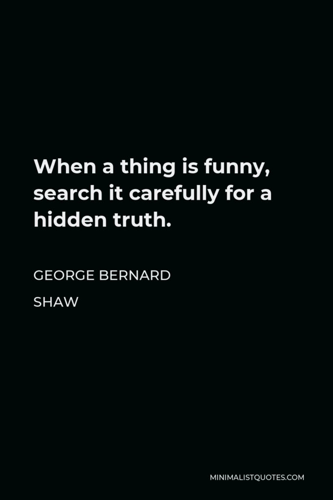 George Bernard Shaw Quote - When a thing is funny, search it carefully for a hidden truth.