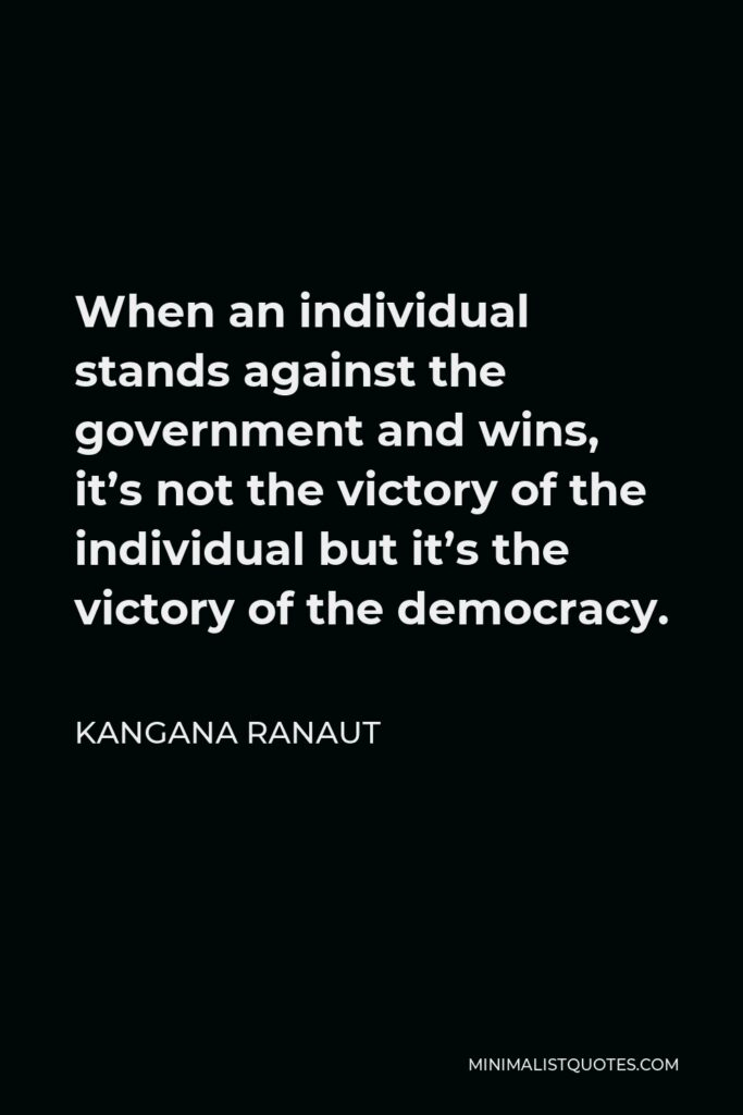 Kangana Ranaut Quote - When an individual stands against the government and wins, it's not the victory of the individual but it's the victory of the democracy.
