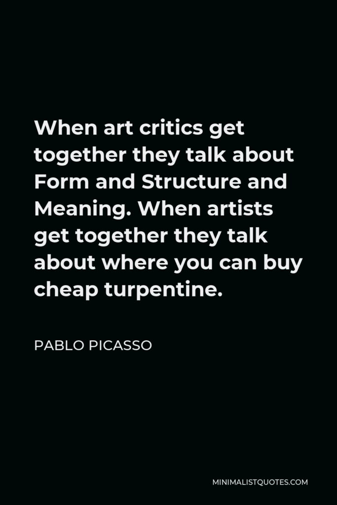 Pablo Picasso Quote - When art critics get together they talk about Form and Structure and Meaning. When artists get together they talk about where you can buy cheap turpentine.