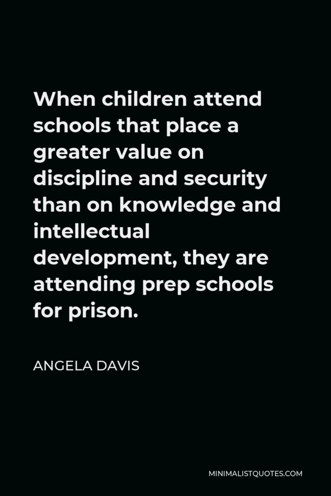 Angela Davis Quote - When children attend schools that place a greater value on discipline and security than on knowledge and intellectual development, they are attending prep schools for prison.