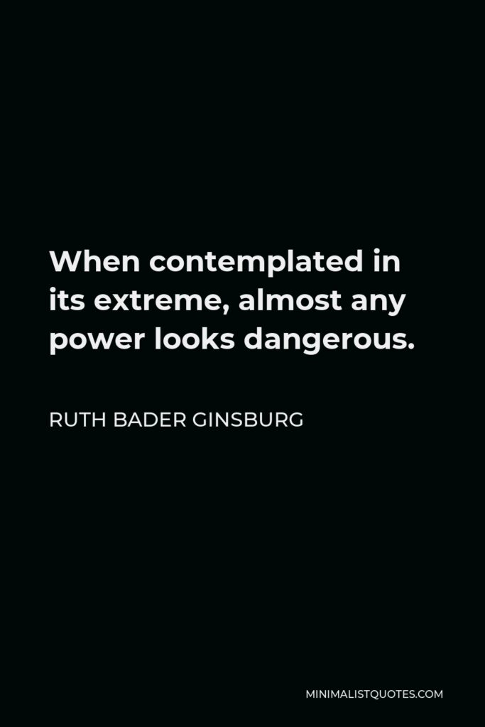 Ruth Bader Ginsburg Quote - When contemplated in its extreme, almost any power looks dangerous.