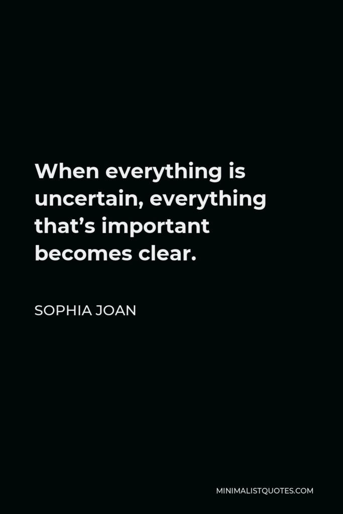 Sophia Joan Quote - When everything is uncertain, everything that's important becomes clear.