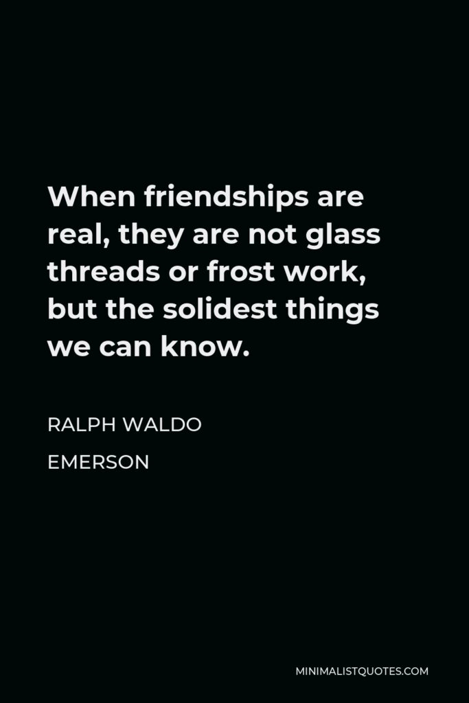 Ralph Waldo Emerson Quote - When friendships are real, they are not glass threads or frost work, but the solidest things we can know.