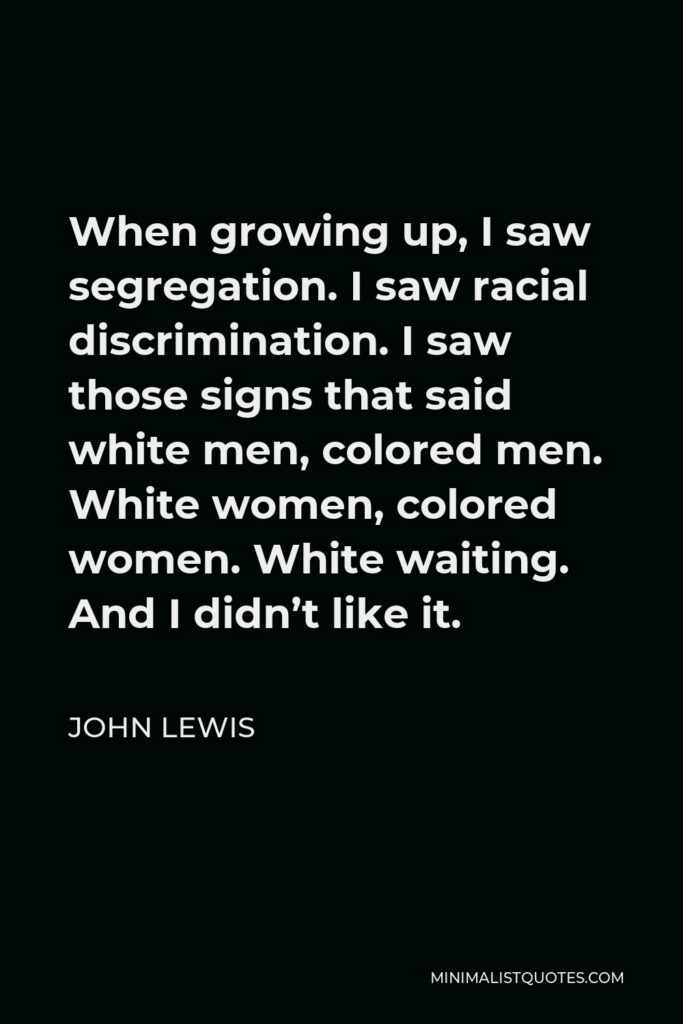 John Lewis Quote - When growing up, I saw segregation. I saw racial discrimination. I saw those signs that said white men, colored men. White women, colored women. White waiting. And I didn't like it.