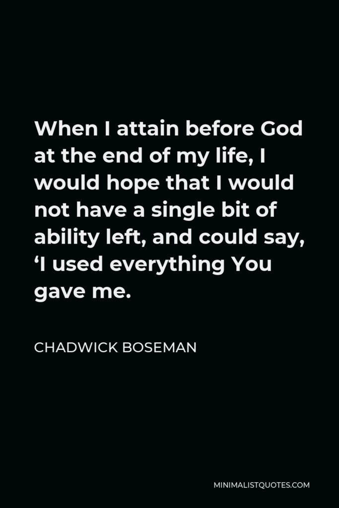 Chadwick Boseman Quote - When I attain before God at the end of my life, I would hope that I would not have a single bit of ability left, and could say, 'I used everything You gave me.
