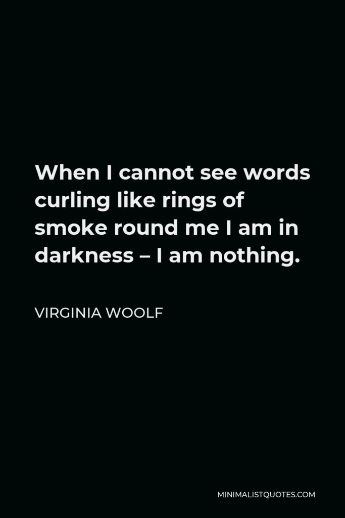 Virginia Woolf Quote - When I cannot see words curling like rings of smoke round me I am in darkness – I am nothing.