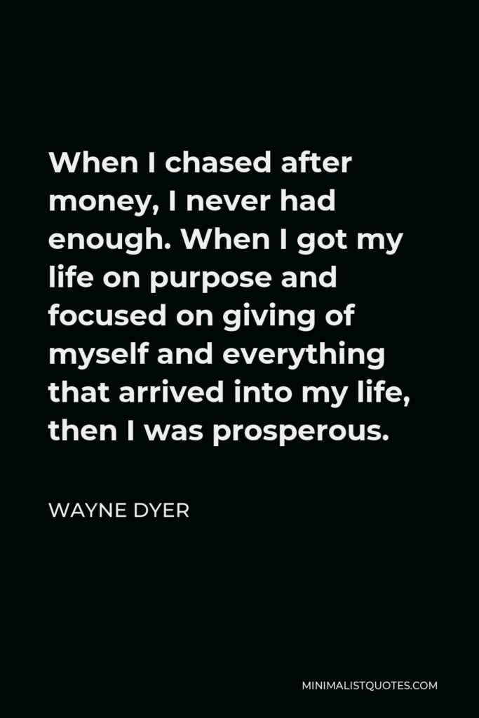 Wayne Dyer Quote - When I chased after money, I never had enough. When I got my life on purpose and focused on giving of myself and everything that arrived into my life, then I was prosperous.