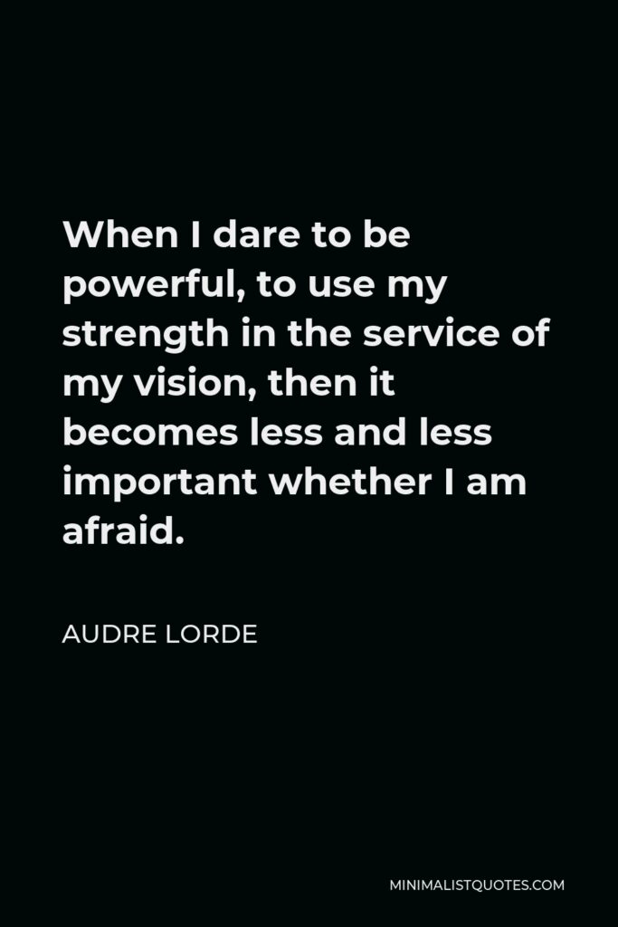 Audre Lorde Quote - When I dare to be powerful, to use my strength in the service of my vision, then it becomes less and less important whether I am afraid.