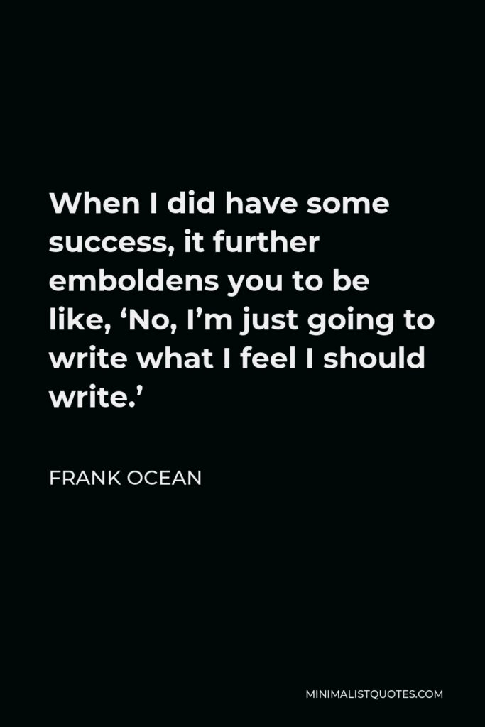 Frank Ocean Quote - When I did have some success, it further emboldens you to be like, 'No, I'm just going to write what I feel I should write.'