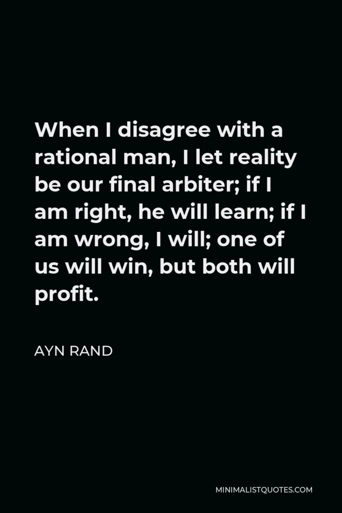 Ayn Rand Quote - When I disagree with a rational man, I let reality be our final arbiter; if I am right, he will learn; if I am wrong, I will; one of us will win, but both will profit.