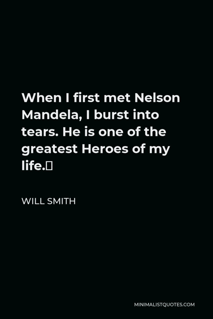 Will Smith Quote - When I first met Nelson Mandela, I burst into tears. He is one of the greatest Heroes of my life.
