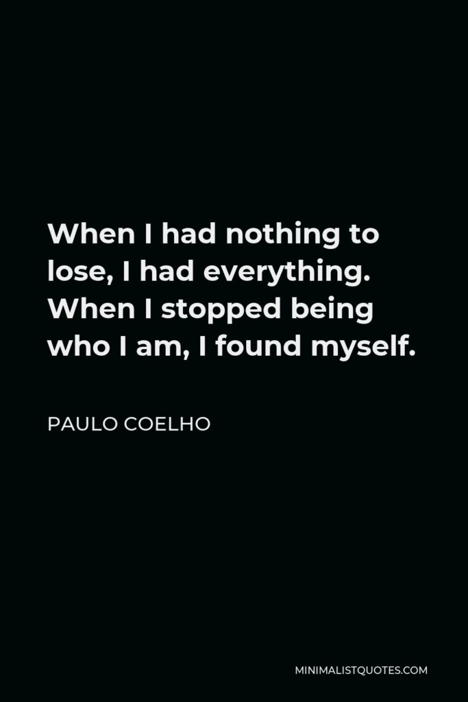 Paulo Coelho Quote - When I had nothing to lose, I had everything. When I stopped being who I am, I found myself.