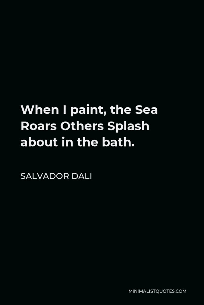Salvador Dali Quote - When I paint, the Sea Roars Others Splash about in the bath.