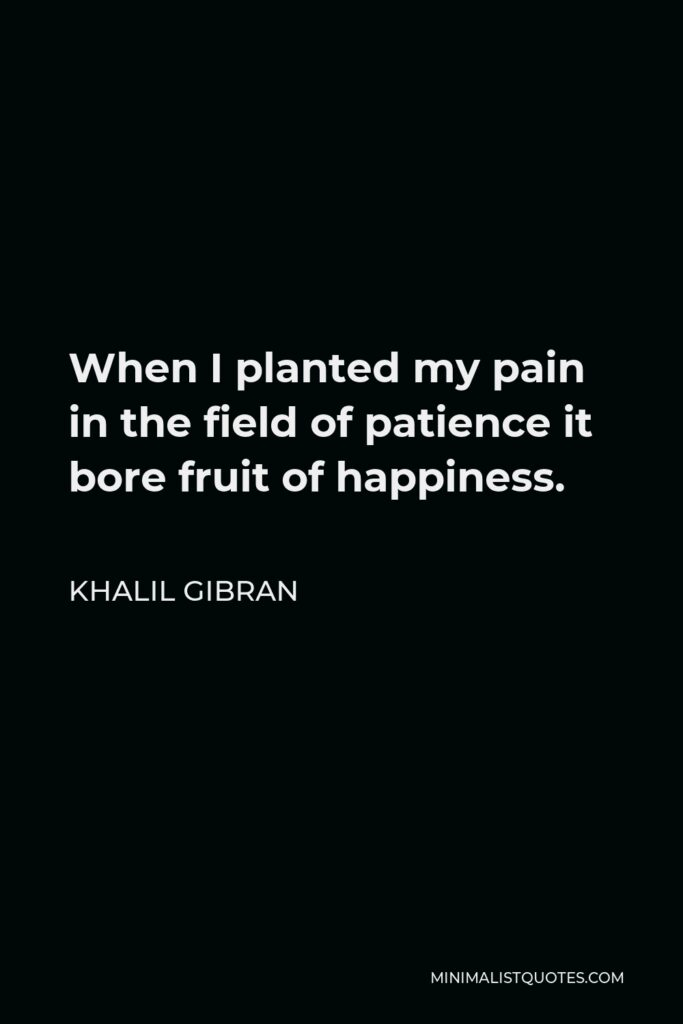 Khalil Gibran Quote - When I planted my pain in the field of patience it bore fruit of happiness.