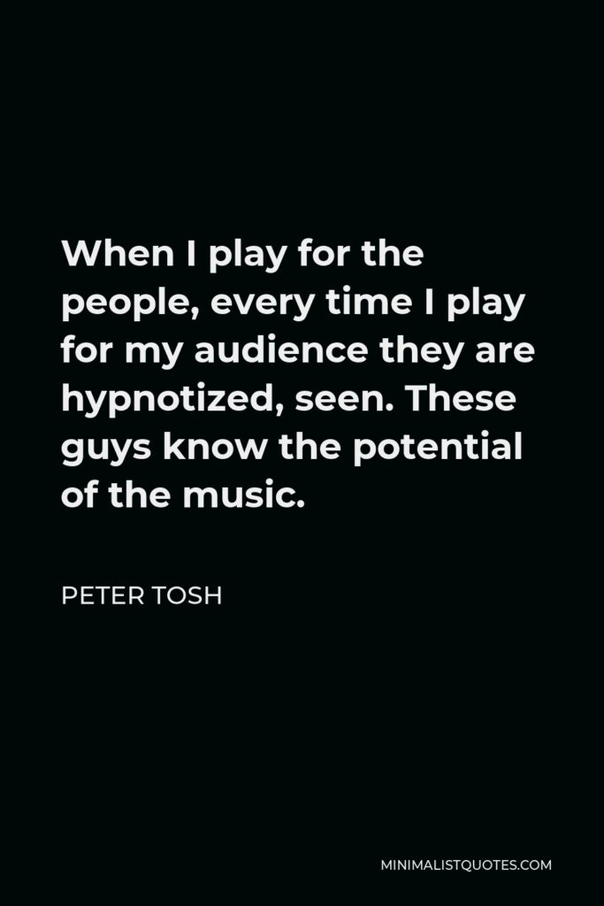 Peter Tosh Quote - When I play for the people, every time I play for my audience they are hypnotized, seen. These guys know the potential of the music.