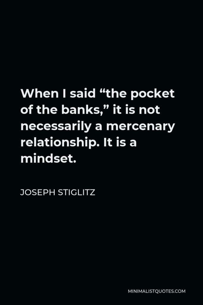 """Joseph Stiglitz Quote - When I said """"the pocket of the banks,"""" it is not necessarily a mercenary relationship. It is a mindset."""