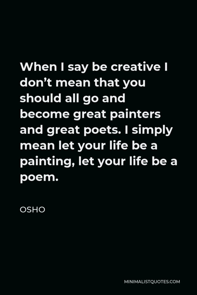 Osho Quote - When I say be creative I don't mean that you should all go and become great painters and great poets. I simply mean let your life be a painting, let your life be a poem.