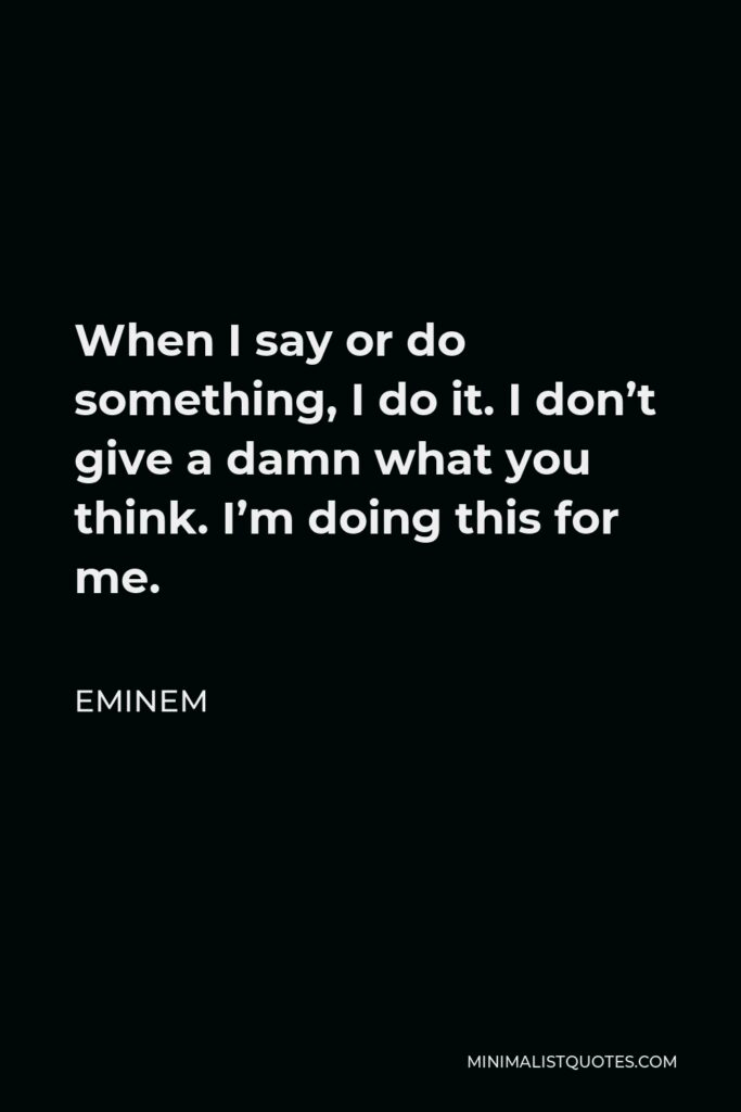 Eminem Quote - When I say or do something, I do it. I don't give a damn what you think. I'm doing this for me.
