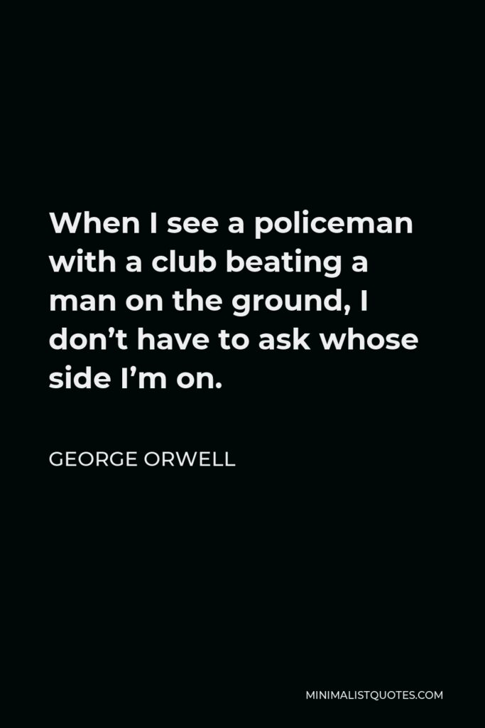George Orwell Quote - When I see a policeman with a club beating a man on the ground, I don't have to ask whose side I'm on.