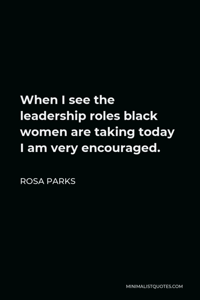 Rosa Parks Quote - When I see the leadership roles black women are taking today I am very encouraged.