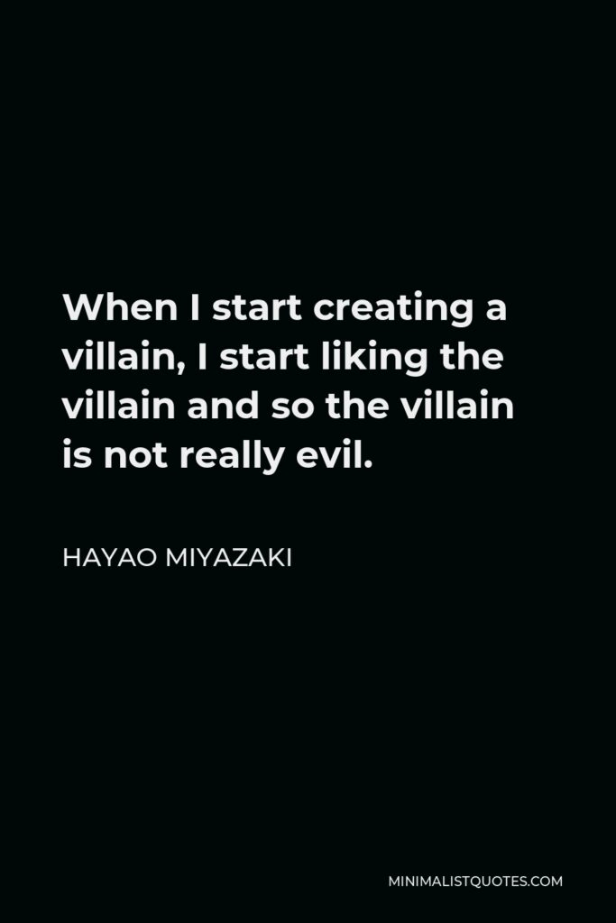 Hayao Miyazaki Quote - When I start creating a villain, I start liking the villain and so the villain is not really evil.