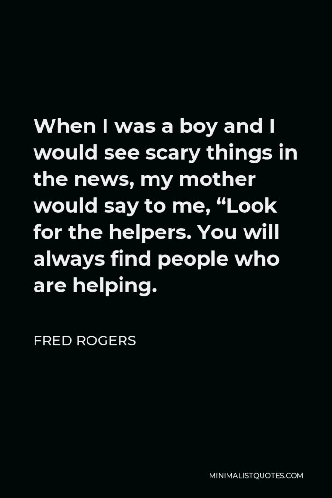 """Fred Rogers Quote - When I was a boy and I would see scary things in the news, my mother would say to me, """"Look for the helpers. You will always find people who are helping."""