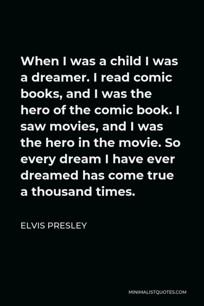 Elvis Presley Quote - When I was a child I was a dreamer. I read comic books, and I was the hero of the comic book. I saw movies, and I was the hero in the movie. So every dream I have ever dreamed has come true a thousand times.