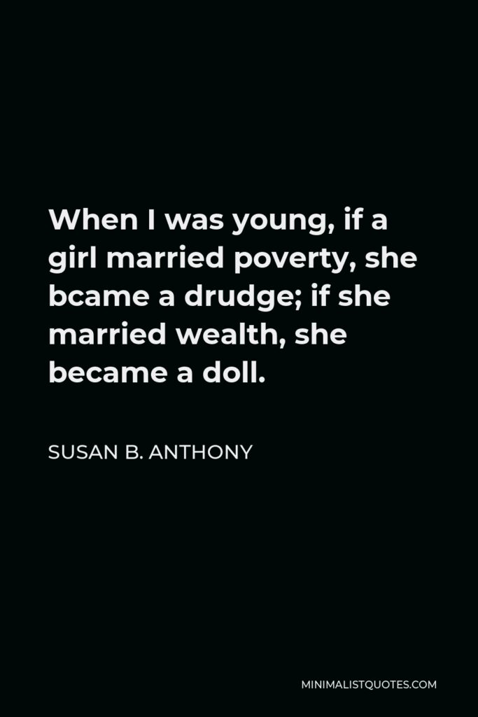 Susan B. Anthony Quote - When I was young, if a girl married poverty, she bcame a drudge; if she married wealth, she became a doll.