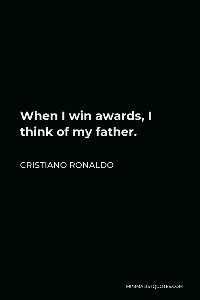 Cristiano Ronaldo Quote - When I win awards, I think of my father.