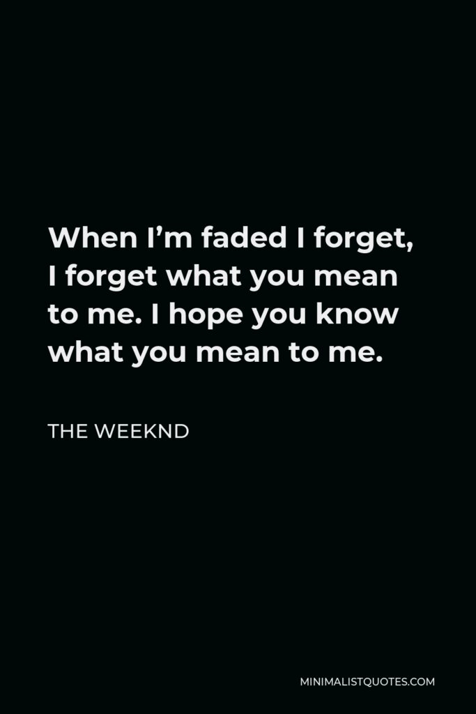 The Weeknd Quote - When I'm faded I forget, I forget what you mean to me. I hope you know what you mean to me.