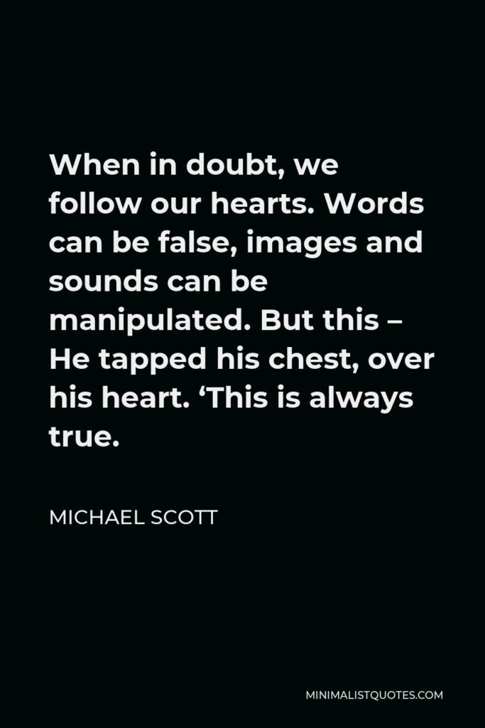 Michael Scott Quote - When in doubt, we follow our hearts. Words can be false, images and sounds can be manipulated. But this – He tapped his chest, over his heart. 'This is always true.