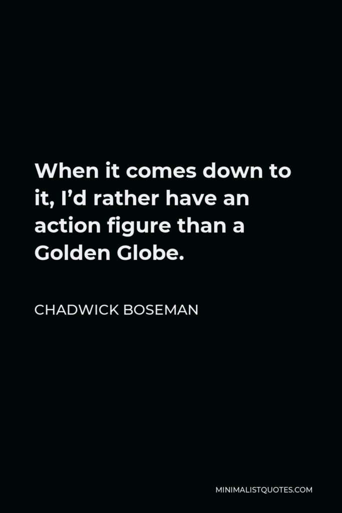 Chadwick Boseman Quote - When it comes down to it, I'd rather have an action figure than a Golden Globe.