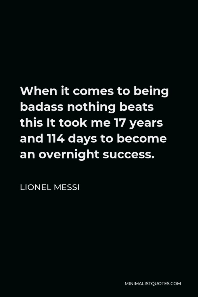 Lionel Messi Quote - When it comes to being badass nothing beats this It took me 17 years and 114 days to become an overnight success.