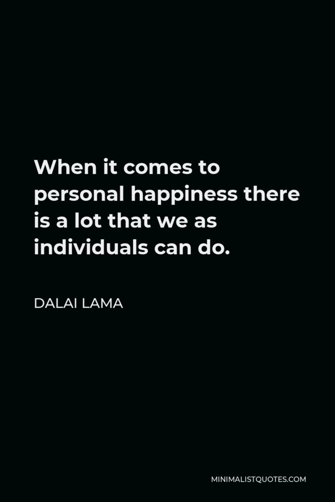 Dalai Lama Quote - When it comes to personal happiness there is a lot that we as individuals can do.
