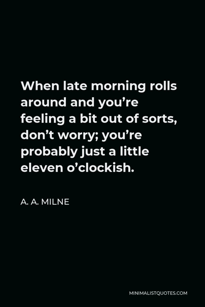 A. A. Milne Quote - When late morning rolls around and you're feeling a bit out of sorts, don't worry; you're probably just a little eleven o'clockish.