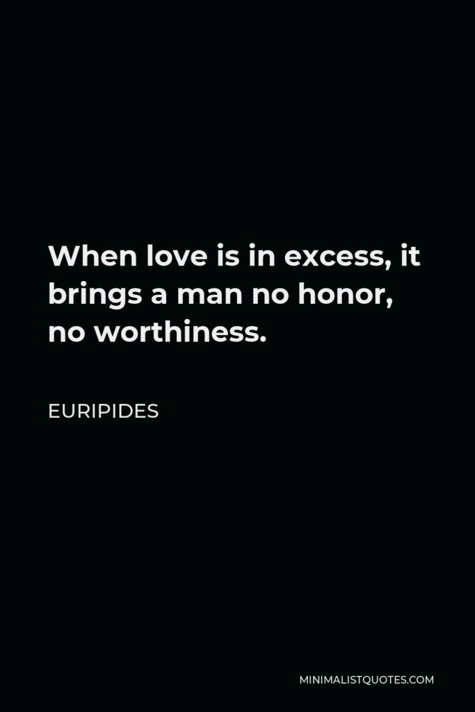 Euripides Quote - When love is in excess, it brings a man no honor, no worthiness.