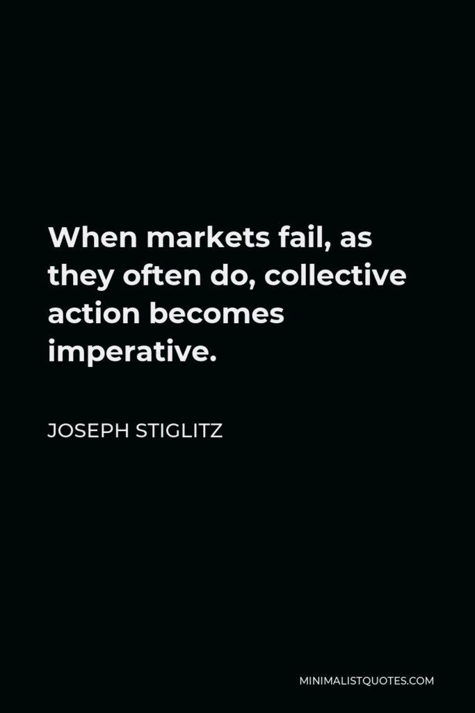 Joseph Stiglitz Quote - When markets fail, as they often do, collective action becomes imperative.