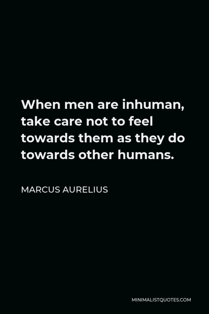 Marcus Aurelius Quote - When men are inhuman, take care not to feel towards them as they do towards other humans.