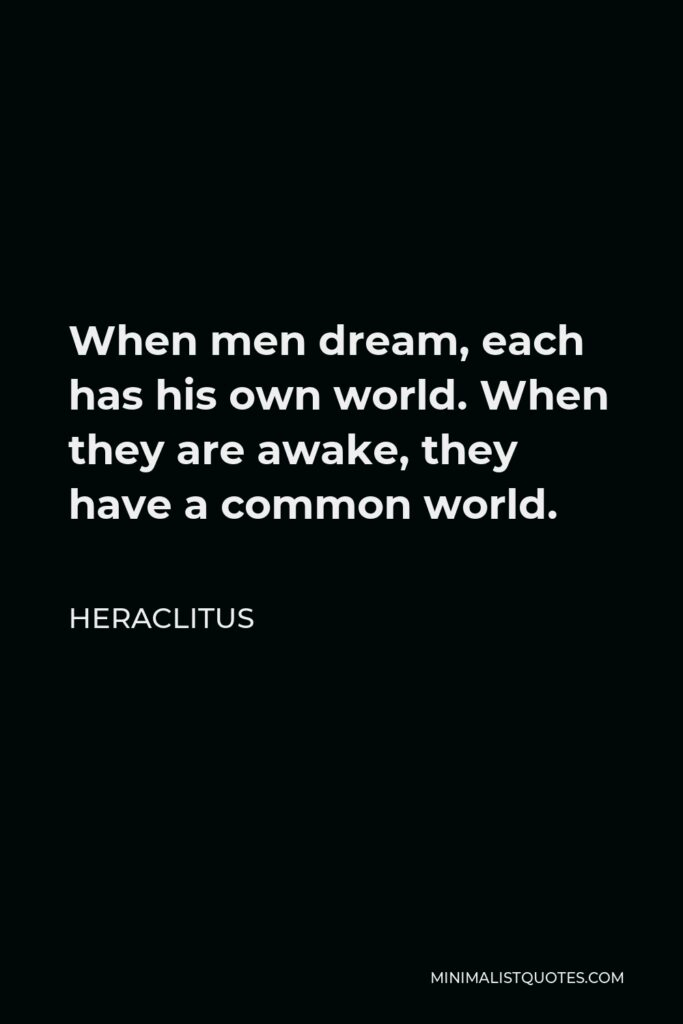 Heraclitus Quote - When men dream, each has his own world. When they are awake, they have a common world.
