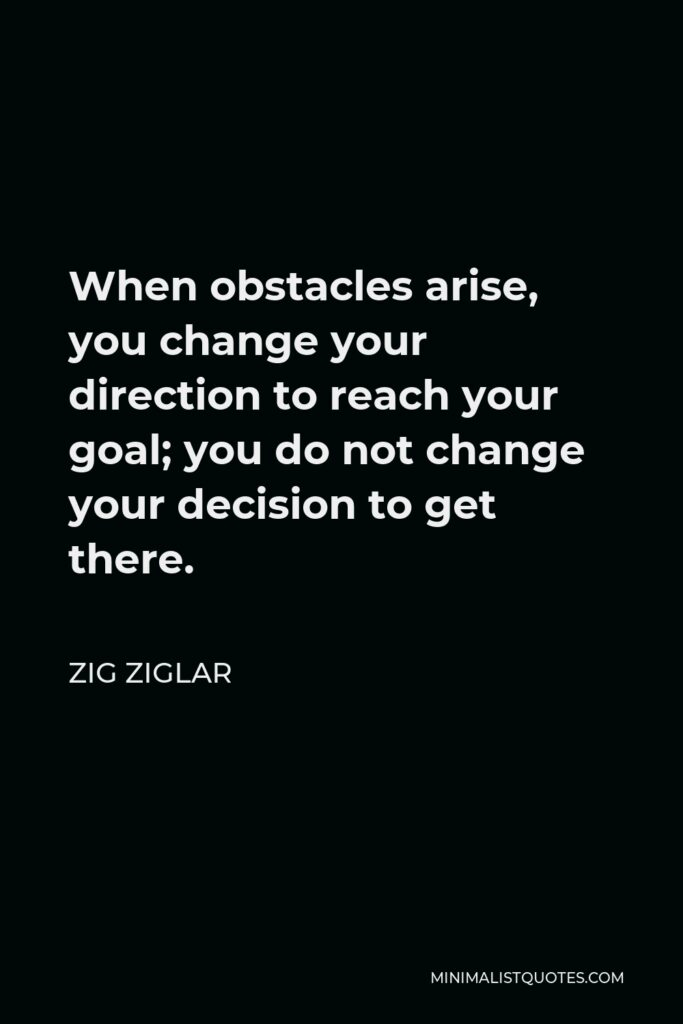Zig Ziglar Quote - When obstacles arise, you change your direction to reach your goal; you do not change your decision to get there.