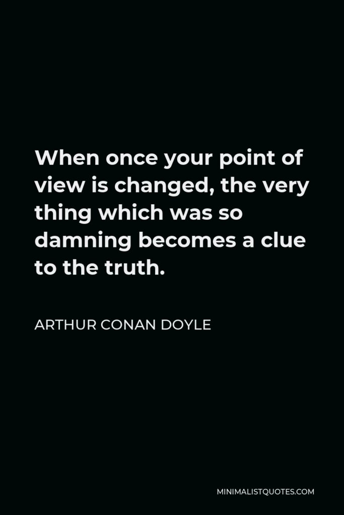 Arthur Conan Doyle Quote - When once your point of view is changed, the very thing which was so damning becomes a clue to the truth.