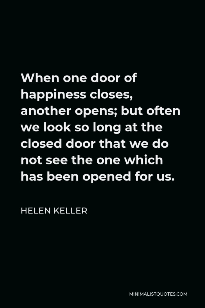 Helen Keller Quote - When one door of happiness closes, another opens; but often we look so long at the closed door that we do not see the one which has been opened for us.
