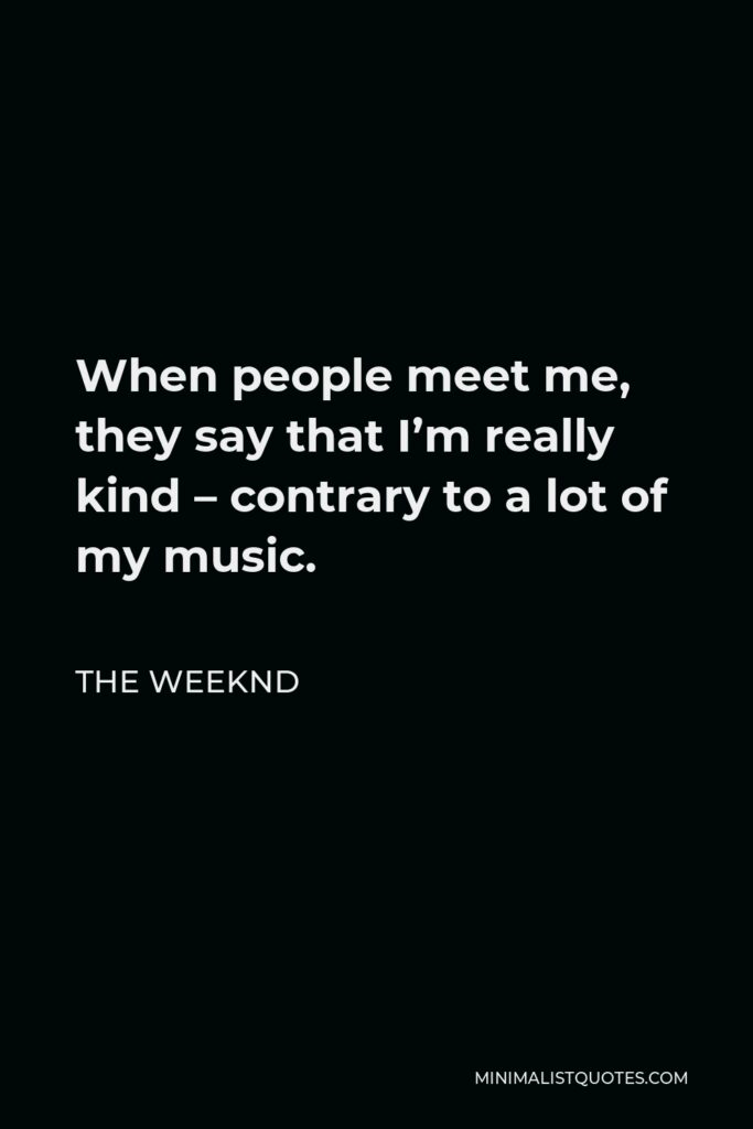 The Weeknd Quote - When people meet me, they say that I'm really kind – contrary to a lot of my music.