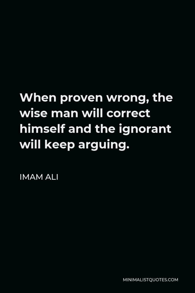 Imam Ali Quote - When proven wrong, the wise man will correct himself and the ignorant will keep arguing.