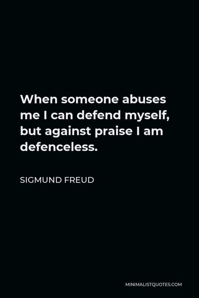 Sigmund Freud Quote - When someone abuses me I can defend myself, but against praise I am defenceless.