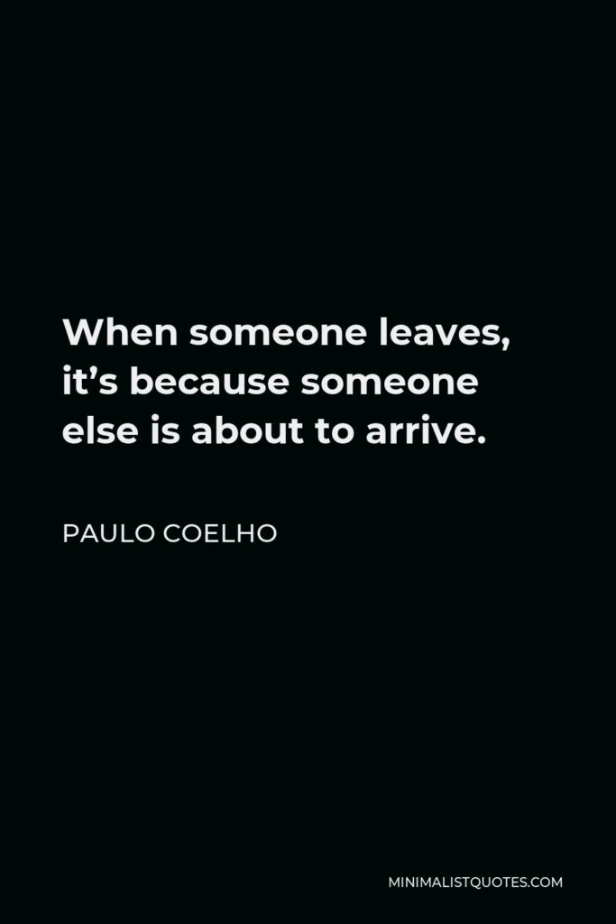 Paulo Coelho Quote - When someone leaves, it's because someone else is about to arrive.