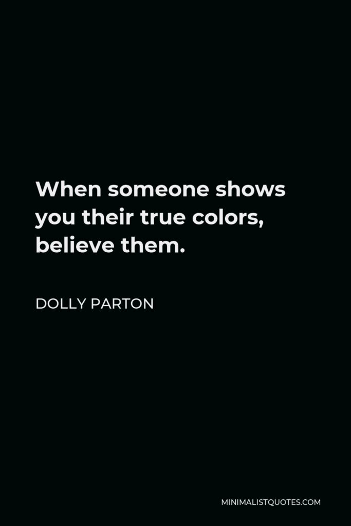 Dolly Parton Quote - When someone shows you their true colors, believe them.